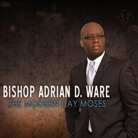 Bishop Adrian D. Ware - Modern Day Moses